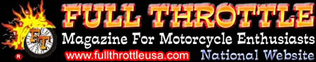 FULL THROTTLE - Magazine for Motorcycle Enthusiasts - Bikes, Babes, News, Events, Rallies, Classifieds, Reviews, and More!